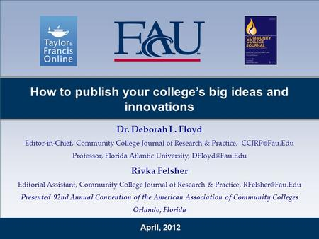 April, 2012 How to publish your college's big ideas and innovations Dr. Deborah L. Floyd Editor-in-Chief, Community College Journal of Research & Practice,