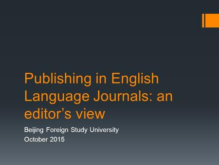 Publishing in English Language Journals: an editor's view Beijing Foreign Study University October 2015.