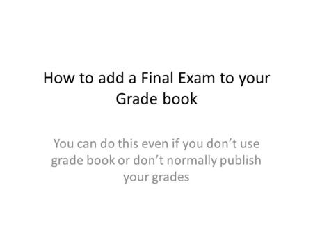 How to add a Final Exam to your Grade book You can do this even if you don't use grade book or don't normally publish your grades.