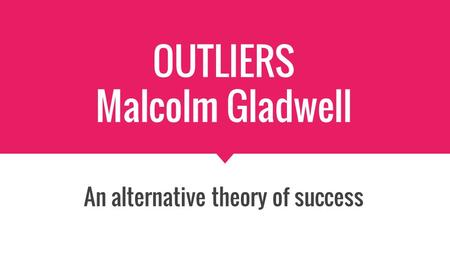 OUTLIERS Malcolm Gladwell An alternative theory of success.