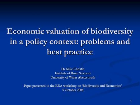 1 Economic valuation of biodiversity in a policy context: problems and best practice Dr Mike Christie Institute of Rural Sciences University of Wales Aberystwyth.