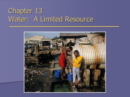 Chapter 13 Water: A Limited Resource. Importance of Water  Cooking & washing  Agriculture  Manufacturing  Mining  Energy production  Waste disposal.