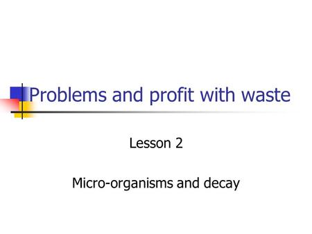 Problems and profit with waste Lesson 2 Micro-organisms and decay.