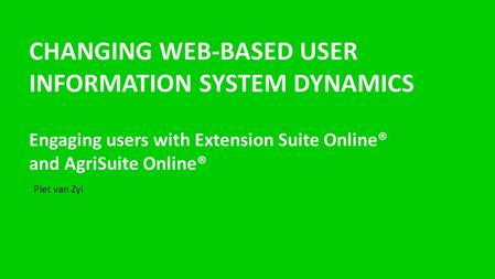 CHANGING WEB-BASED USER INFORMATION SYSTEM DYNAMICS Engaging users with Extension Suite Online® and AgriSuite Online® Piet van Zyl.