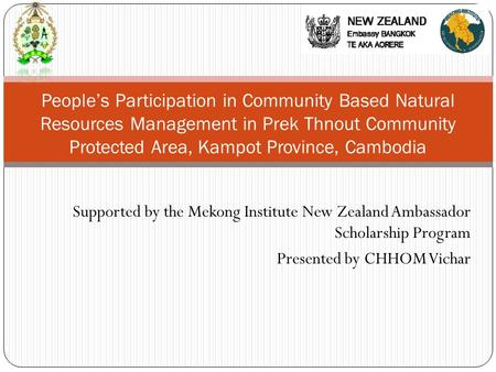 Supported by the Mekong Institute New Zealand Ambassador Scholarship Program Presented by CHHOM Vichar People's Participation in Community Based Natural.