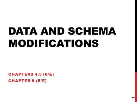 DATA AND SCHEMA MODIFICATIONS CHAPTERS 4,5 (6/E) CHAPTER 8 (5/E) 1.