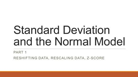 Standard Deviation and the Normal Model PART 1 RESHIFTING DATA, RESCALING DATA, Z-SCORE.