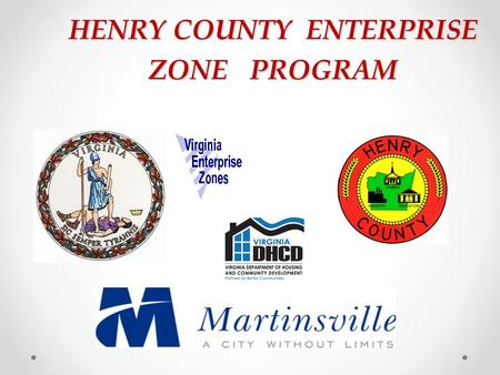 HENRY COUNTY ENTERPRISE ZONE PROGRAM. Zone Designations Martinsville-Henry County's first Joint Enterprise Zone known as Zone 36 was designated in 1996.