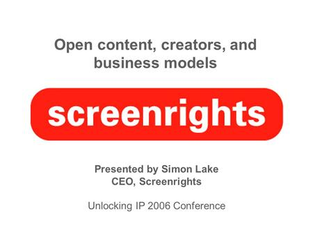 Open content, creators, and business models Presented by Simon Lake CEO, Screenrights Unlocking IP 2006 Conference.