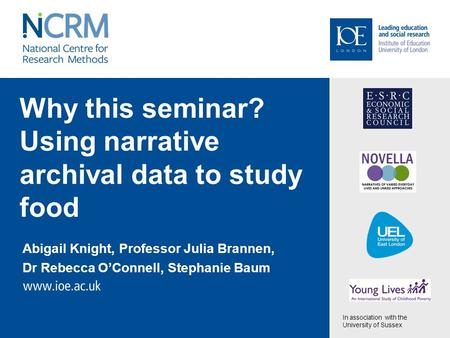 Why this seminar? Using narrative archival data to study food Abigail Knight, Professor Julia Brannen, Dr Rebecca O'Connell, Stephanie Baum In association.