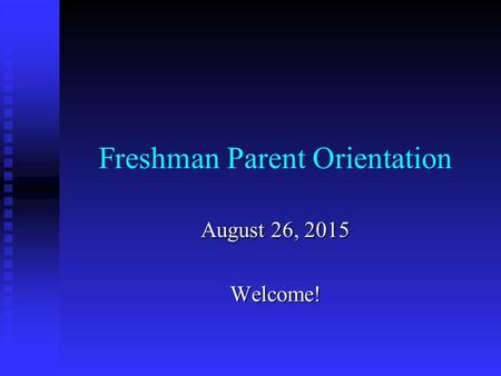 Freshman Parent Orientation August 26, 2015 Welcome!