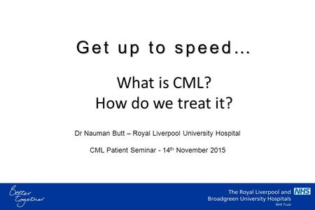 Dr Nauman Butt – Royal Liverpool University Hospital CML Patient Seminar - 14 th November 2015 What is CML? How do we treat it? Get up to speed…