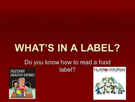 WHAT'S IN A LABEL? Do you know how to read a food label?