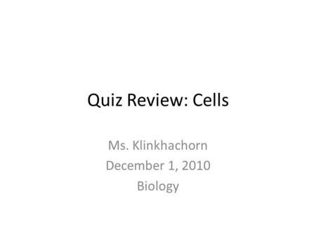 Quiz Review: Cells Ms. Klinkhachorn December 1, 2010 Biology.