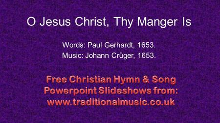 O Jesus Christ, Thy Manger Is Words: Paul Gerhardt, 1653. Music: Johann Crüger, 1653.