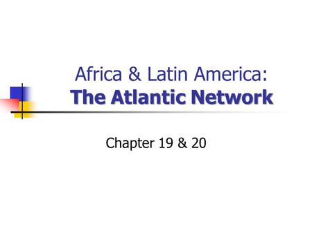 The Atlantic Network Africa & Latin America: The Atlantic Network Chapter 19 & 20.
