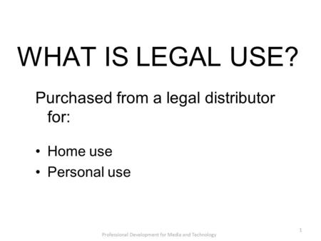 WHAT IS LEGAL USE? Purchased from a legal distributor for: Home use Personal use Professional Development for Media and Technology 1.