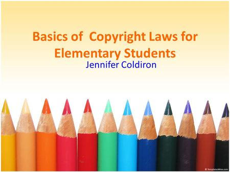 Basics of Copyright Laws for Elementary Students Jennifer Coldiron.