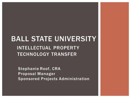 Stephanie Roof, CRA Proposal Manager Sponsored Projects Administration BALL STATE UNIVERSITY INTELLECTUAL PROPERTY TECHNOLOGY TRANSFER.