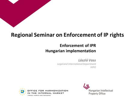 Regional Seminar on Enforcement of IP rights Enforcement of IPR Hungarian implementation László Vass Legal and International Department HIPO.