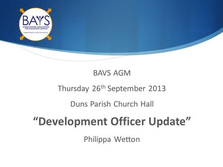 "BAVS AGM Thursday 26 th September 2013 Duns Parish Church Hall ""Development Officer Update"" Philippa Wetton."