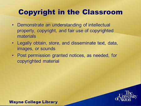 Wayne College Library Copyright in the Classroom Demonstrate an understanding of intellectual property, copyright, and fair use of copyrighted materials.