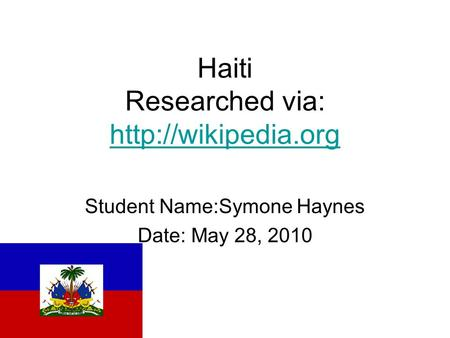 Haiti Researched via:   Student Name:Symone Haynes Date: May 28, 2010.