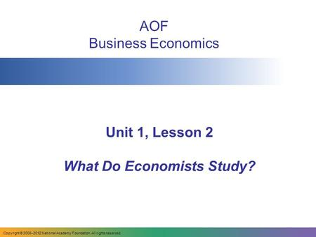 Unit 1, Lesson 2 What Do Economists Study? AOF Business Economics Copyright © 2008–2012 National Academy Foundation. All rights reserved.