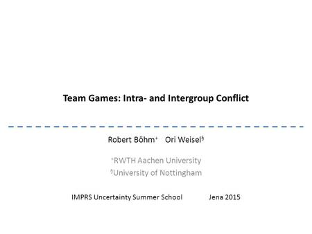 Team Games: Intra- and Intergroup Conflict Robert Böhm + Ori Weisel § + RWTH Aachen University § University of Nottingham IMPRS Uncertainty Summer School.