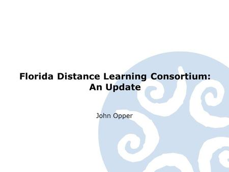 Florida Distance Learning Consortium: An Update John Opper.