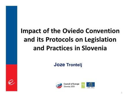 1 Impact of the Oviedo Convention and its Protocols on Legislation and Practices in Slovenia Joze Trontelj.