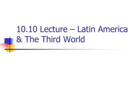 10.10 Lecture – Latin America & The Third World. I. Latin America A. Latin American independence from European rule was achieved more than a hundred years.