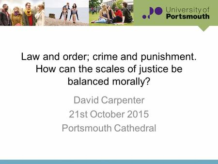 Law and order; crime and punishment. How can the scales of justice be balanced morally? David Carpenter 21st October 2015 Portsmouth Cathedral.