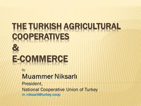 By Muammer Niksarlı President, National Cooperative Union of Turkey