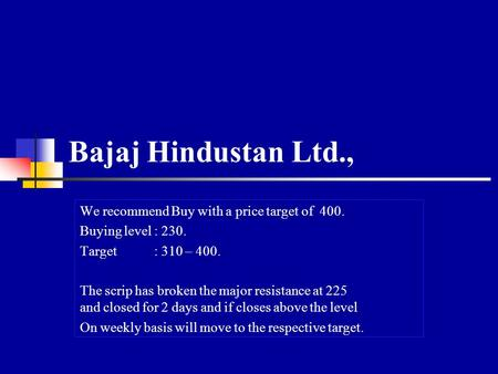 Bajaj Hindustan Ltd., We recommend Buy with a price target of 400. Buying level : 230. Target : 310 – 400. The scrip has broken the major resistance at.