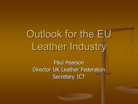 Outlook for the EU Leather Industry Paul Pearson Director UK Leather Federation Secretary ICT.