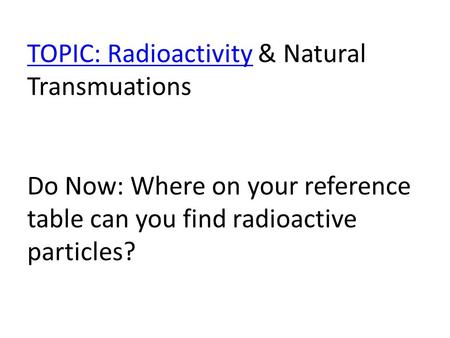 TOPIC: RadioactivityTOPIC: Radioactivity & Natural Transmuations Do Now: Where on your reference table can you find radioactive particles?