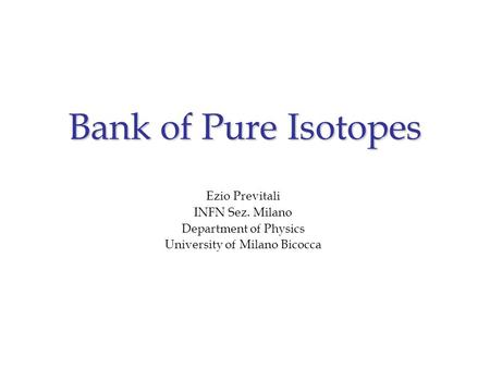 Bank of Pure Isotopes Ezio Previtali INFN Sez. Milano Department of Physics University of Milano Bicocca.