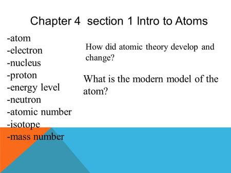 Chapter 4 section 1 Intro to Atoms -atom -electron -nucleus -proton -energy level -neutron -atomic number -isotope -mass number How did atomic theory.