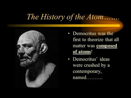The History of the Atom……. Democritus was the first to theorize that all matter was composed of atoms! Democritus' ideas were crushed by a contemporary,