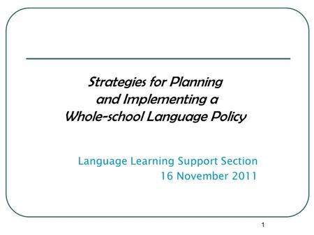Strategies for Planning and Implementing a Whole-school Language Policy Language Learning Support Section 16 November 2011 1.