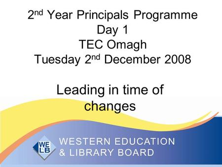 2 nd Year Principals Programme Day 1 TEC Omagh Tuesday 2 nd December 2008 Leading in time of changes.