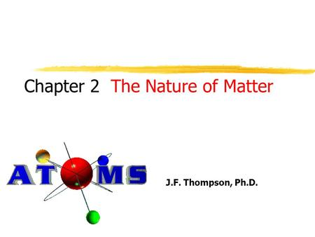 Chapter 2 J.F. Thompson, Ph.D. The Nature of Matter.