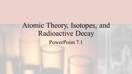 Atomic Theory, Isotopes, and Radioactive Decay PowerPoint 7.1.
