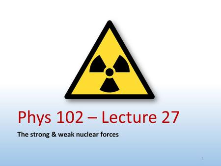 Phys 102 – Lecture 27 The strong & weak nuclear forces.