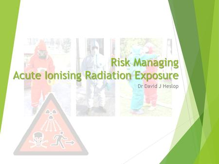 Risk Managing Acute Ionising Radiation Exposure Dr David J Heslop.