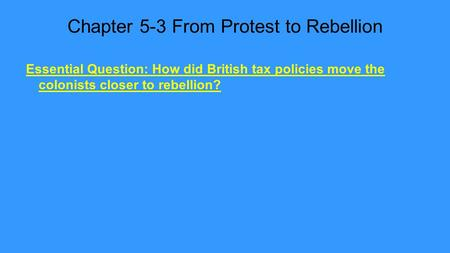 Chapter 5-3 From Protest to Rebellion Essential Question: How did British tax policies move the colonists closer to rebellion?