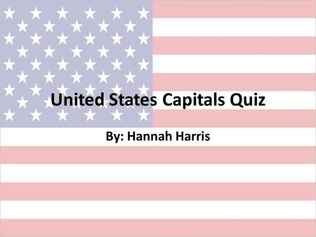United States Capitals Quiz By: Hannah Harris. United States Capital Quiz Introduction: – This PowerPoint will be used as a quiz to help students review.