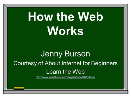 How the Web Works Jenny Burson Courtesy of About Internet for Beginners Learn the Web