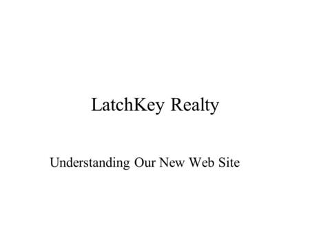 LatchKey Realty Understanding Our New Web Site. Introduction LatchKey Realty is finally on-line If you've surfed the Web before, you'll appreciate our.